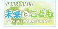 せっきーブログ「未来とこども 〜TAIKI・WAKA・HANA〜」